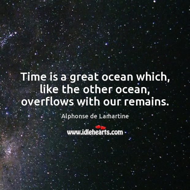 Time is a great ocean which, like the other ocean, overflows with our remains. Alphonse de Lamartine Picture Quote