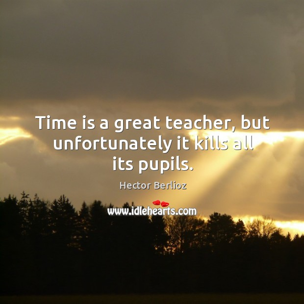 Time is a great teacher, but unfortunately it kills all its pupils. Image