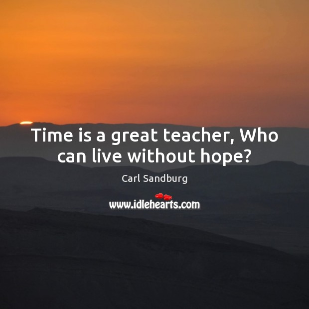 Time is a great teacher, Who can live without hope? Carl Sandburg Picture Quote