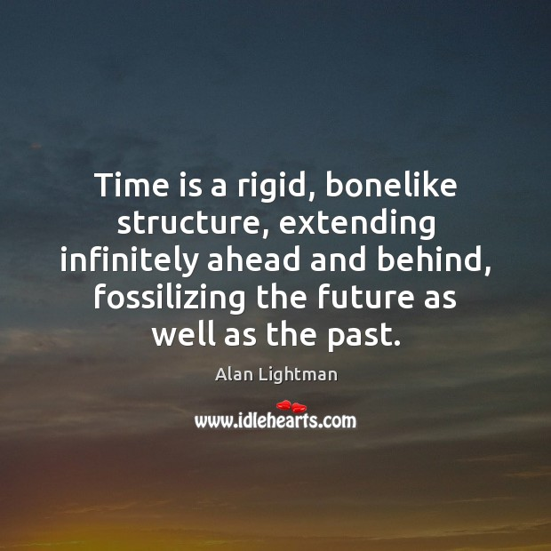 Image, Time is a rigid, bonelike structure, extending infinitely ahead and behind, fossilizing