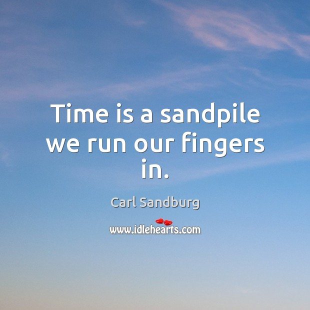 Time is a sandpile we run our fingers in. Carl Sandburg Picture Quote