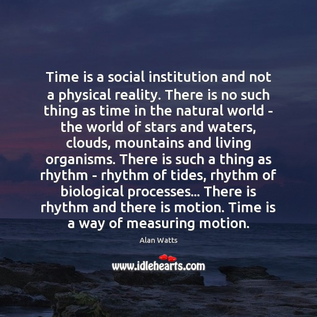 Time is a social institution and not a physical reality. There is Alan Watts Picture Quote