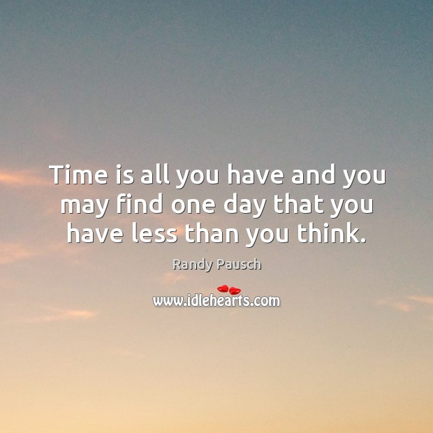 Time is all you have and you may find one day that you have less than you think. Randy Pausch Picture Quote