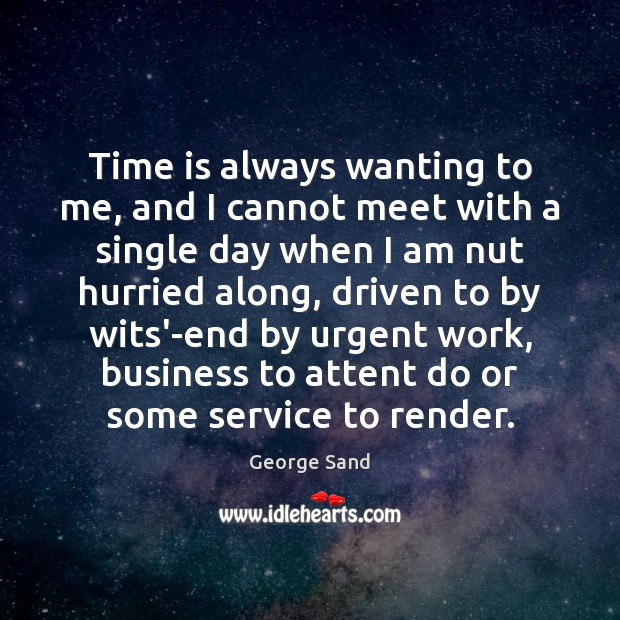 Time is always wanting to me, and I cannot meet with a George Sand Picture Quote