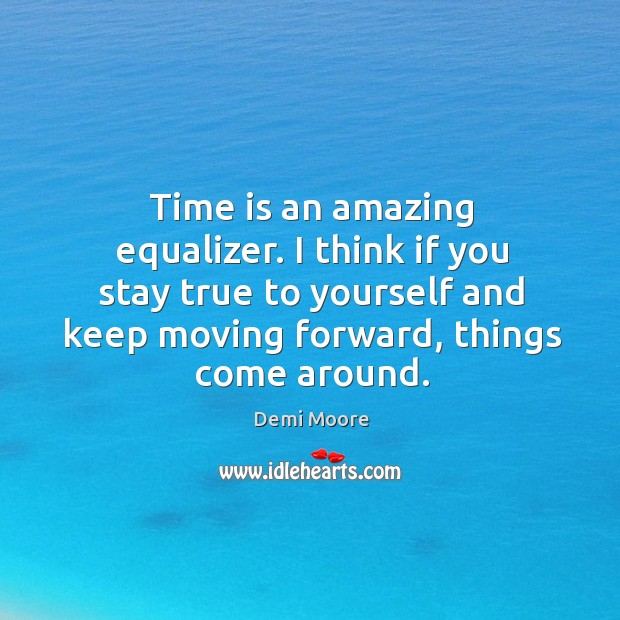 Time is an amazing equalizer. I think if you stay true to Demi Moore Picture Quote