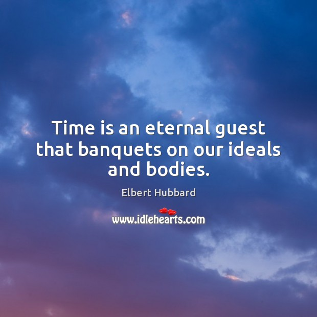 Time is an eternal guest that banquets on our ideals and bodies. Elbert Hubbard Picture Quote