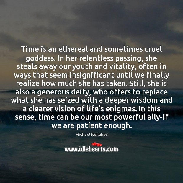 Time is an ethereal and sometimes cruel Goddess. In her relentless passing, Image