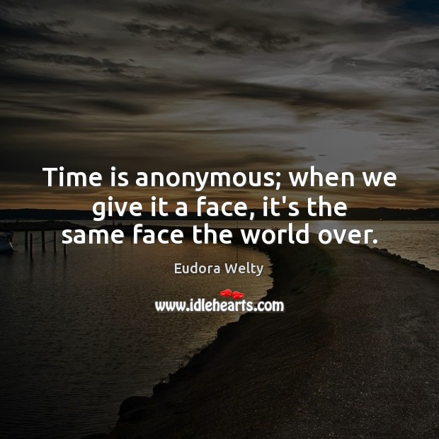 Time is anonymous; when we give it a face, it's the same face the world over. Eudora Welty Picture Quote