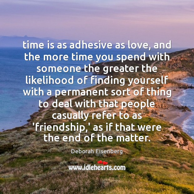 Time is as adhesive as love, and the more time you spend Image