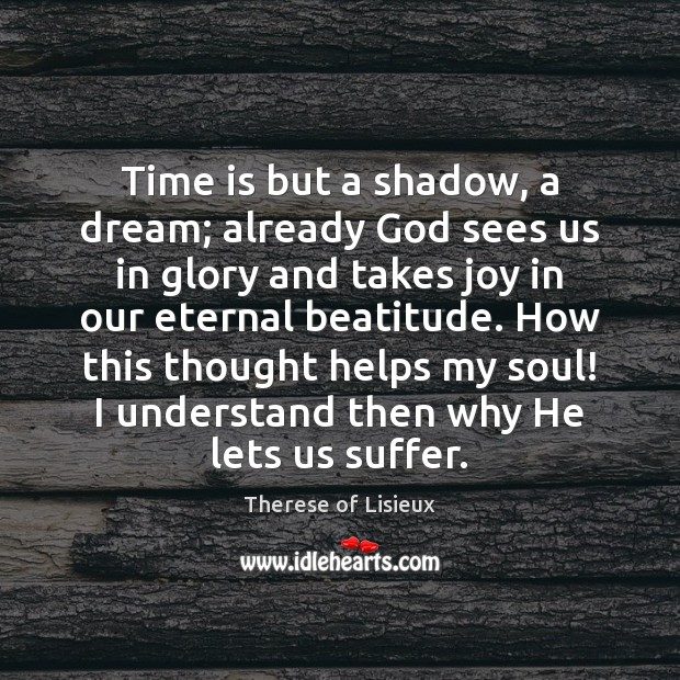 Image, Time is but a shadow, a dream; already God sees us in