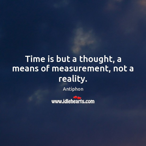 Image, Time is but a thought, a means of measurement, not a reality.