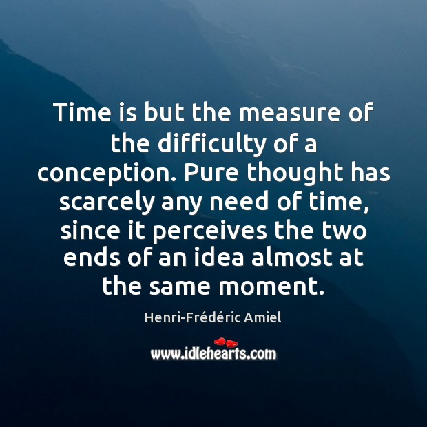 Time is but the measure of the difficulty of a conception. Pure Henri-Frédéric Amiel Picture Quote