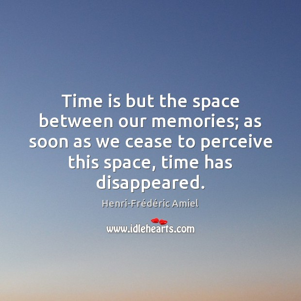 Time is but the space between our memories; as soon as we Henri-Frédéric Amiel Picture Quote