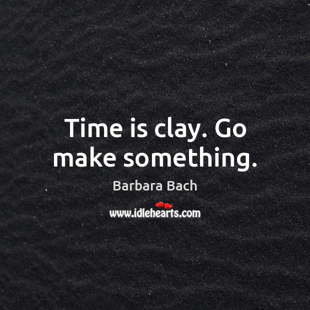 Time is clay. Go make something. Image