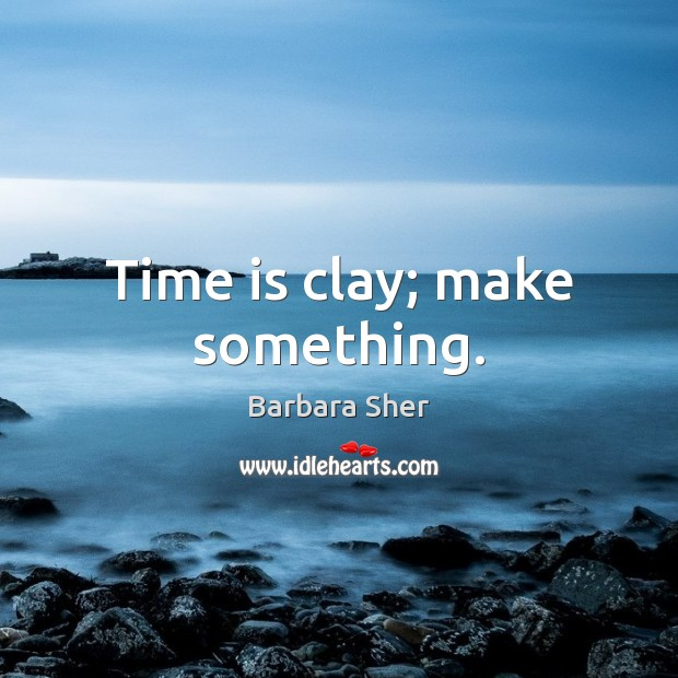 Time is clay; make something. Time Quotes Image