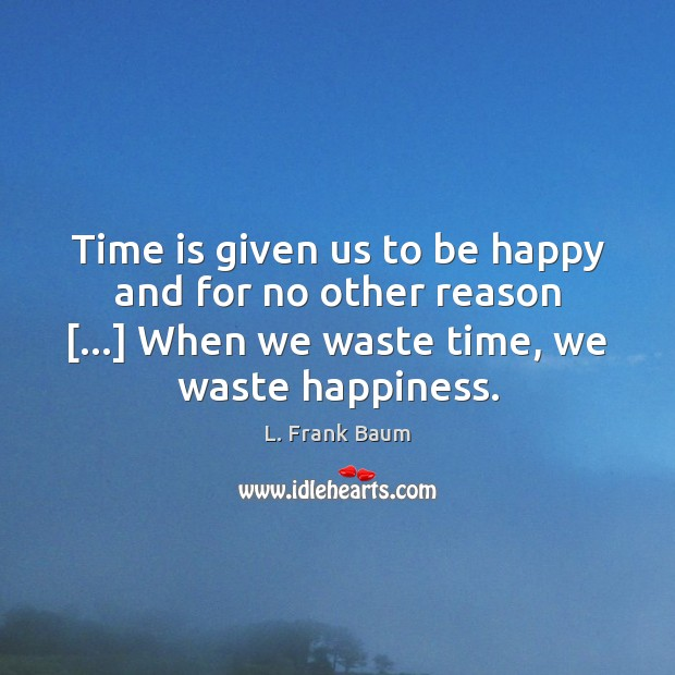 Time is given us to be happy and for no other reason […] L. Frank Baum Picture Quote