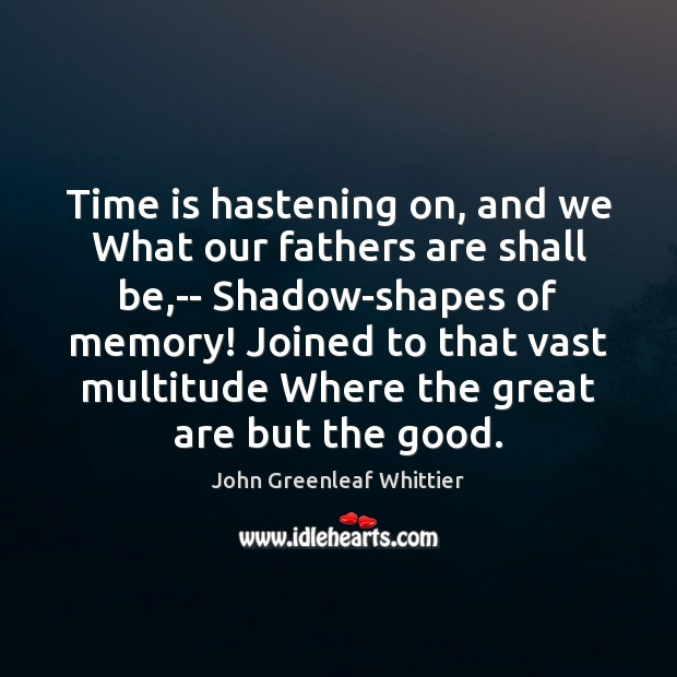 Time is hastening on, and we What our fathers are shall be, John Greenleaf Whittier Picture Quote