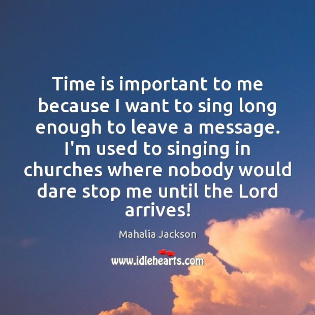 Time is important to me because I want to sing long enough Mahalia Jackson Picture Quote
