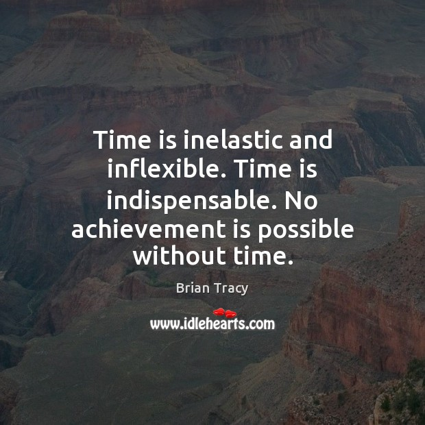 Time is inelastic and inflexible. Time is indispensable. No achievement is possible Achievement Quotes Image