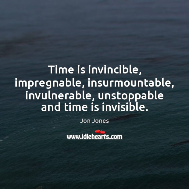 Time is invincible, impregnable, insurmountable, invulnerable, unstoppable and time is invisible. Unstoppable Quotes Image