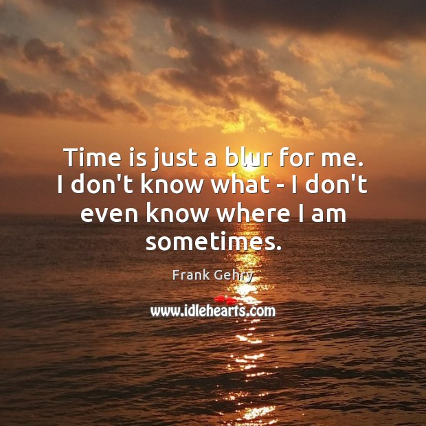 Time is just a blur for me. I don't know what – I don't even know where I am sometimes. Frank Gehry Picture Quote