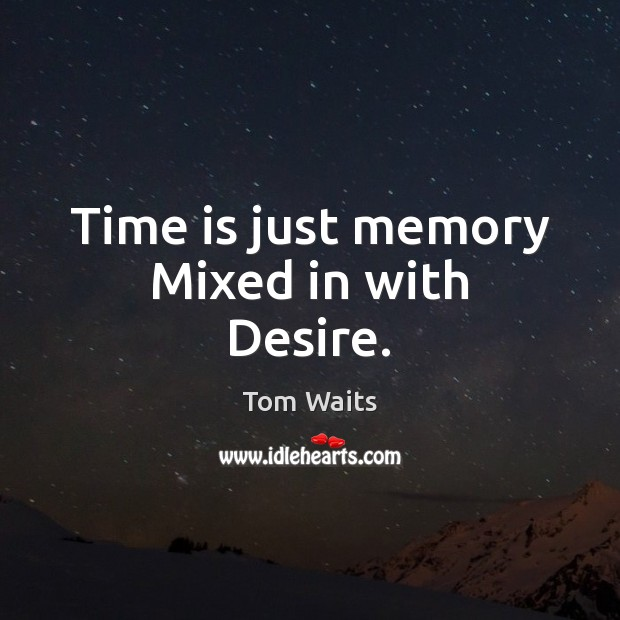 Time is just memory Mixed in with Desire. Image