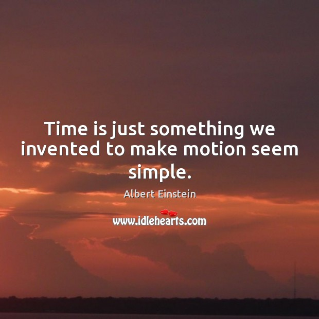 Image, Time is just something we invented to make motion seem simple.
