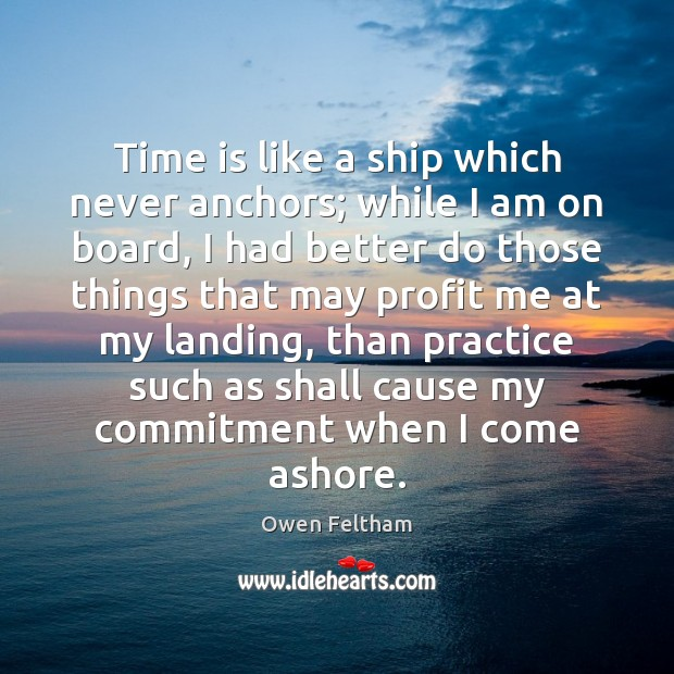 Time is like a ship which never anchors; while I am on Owen Feltham Picture Quote
