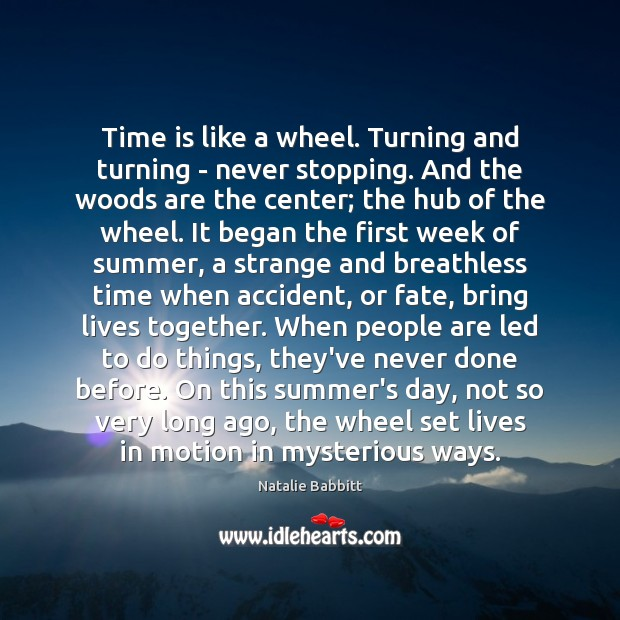 Time is like a wheel. Turning and turning – never stopping. And Natalie Babbitt Picture Quote