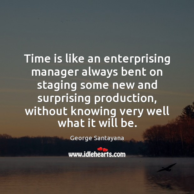 Time is like an enterprising manager always bent on staging some new Image