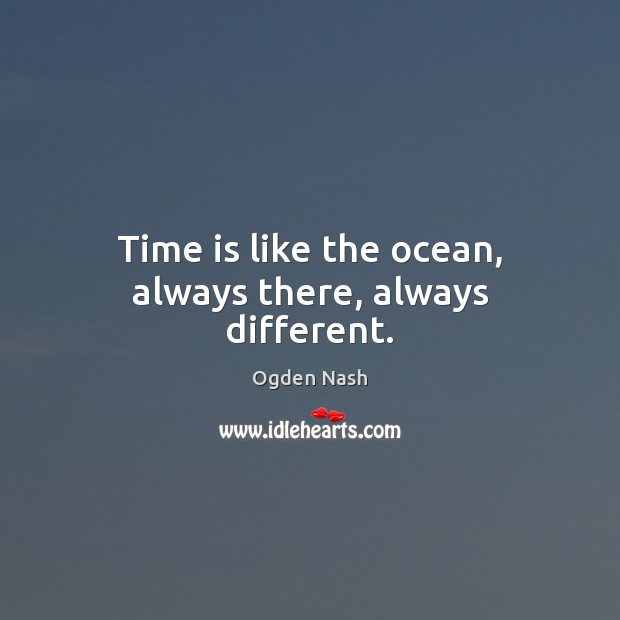 Time is like the ocean, always there, always different. Ogden Nash Picture Quote