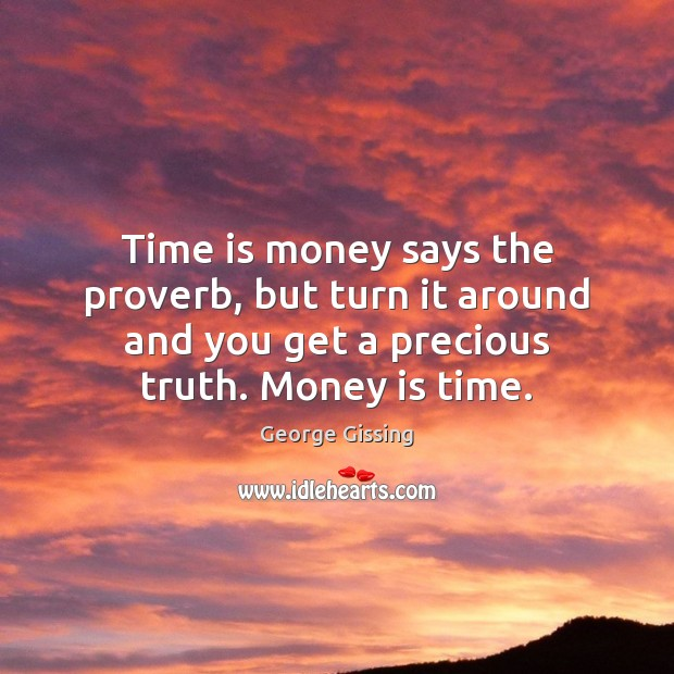 Time is money says the proverb, but turn it around and you George Gissing Picture Quote