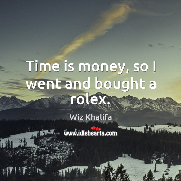 Time is money, so I went and bought a rolex. Wiz Khalifa Picture Quote