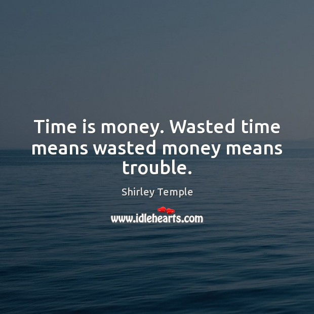 Time is money. Wasted time means wasted money means trouble. Shirley Temple Picture Quote