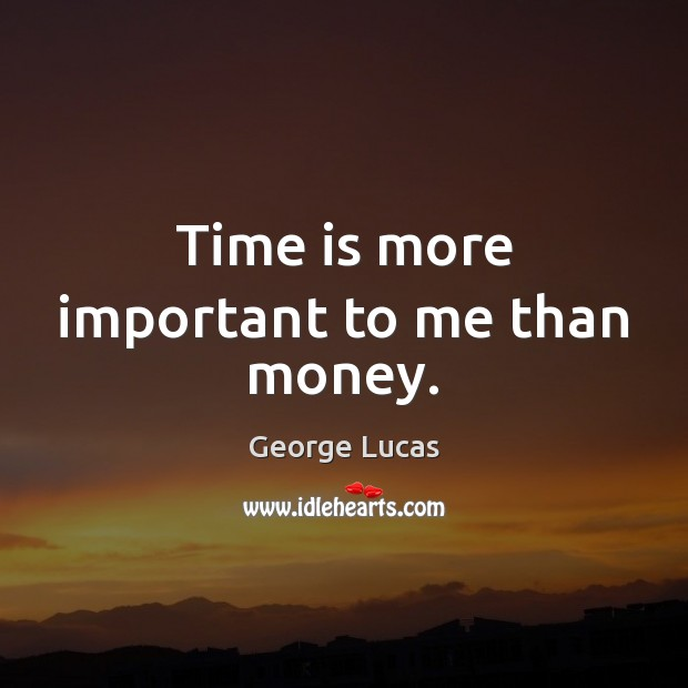 Time is more important to me than money. George Lucas Picture Quote