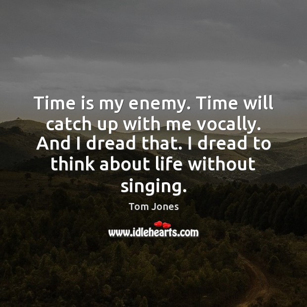 Time is my enemy. Time will catch up with me vocally. And Image