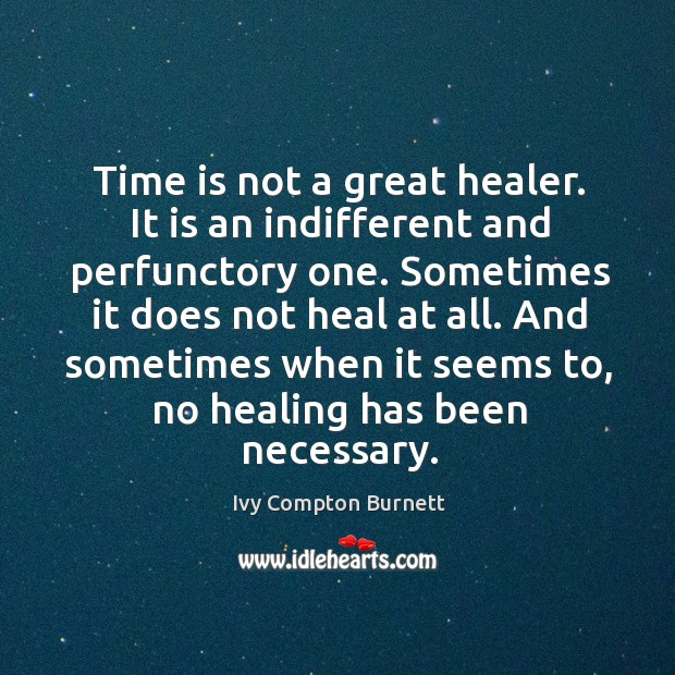 Time is not a great healer. It is an indifferent and perfunctory one. Ivy Compton Burnett Picture Quote