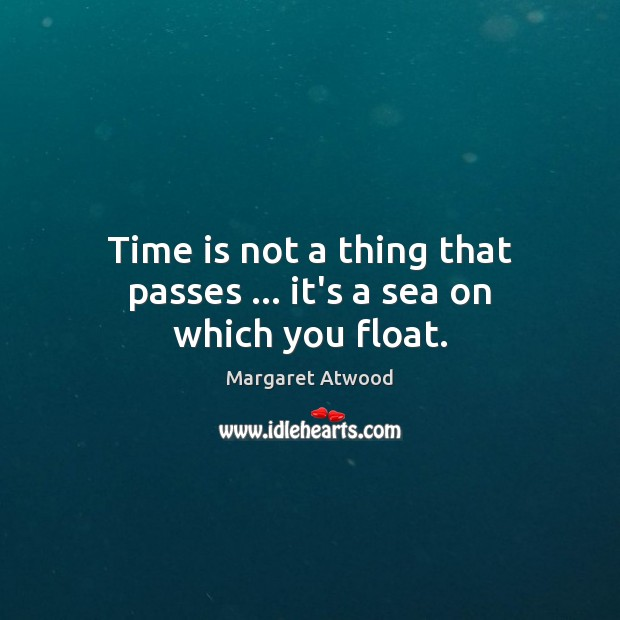 Time is not a thing that passes … it's a sea on which you float. Image