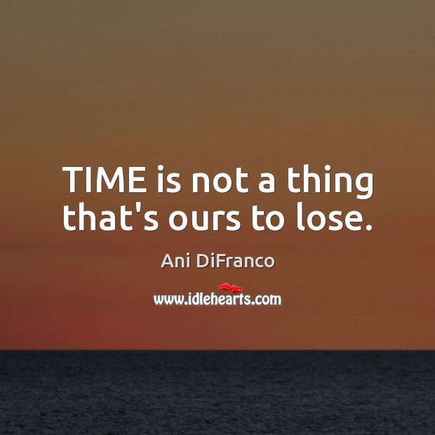 TIME is not a thing that's ours to lose. Ani DiFranco Picture Quote