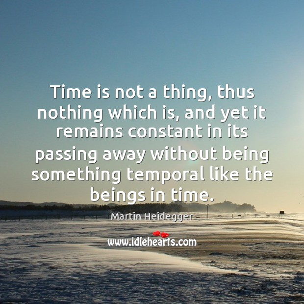 Time is not a thing, thus nothing which is, and yet it Martin Heidegger Picture Quote