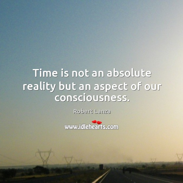Time is not an absolute reality but an aspect of our consciousness. Robert Lanza Picture Quote