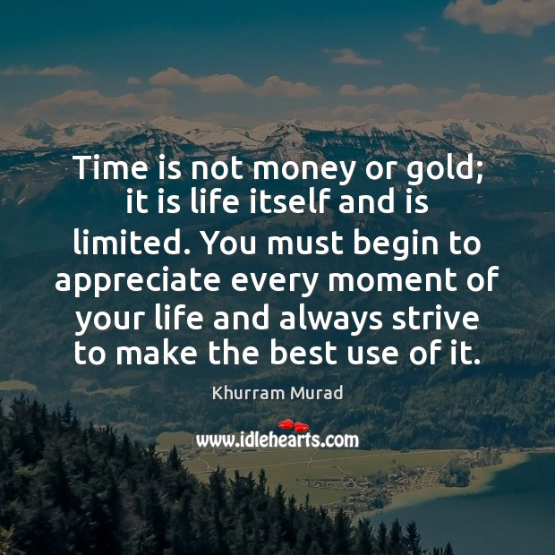 Time is not money or gold; it is life itself and is Image