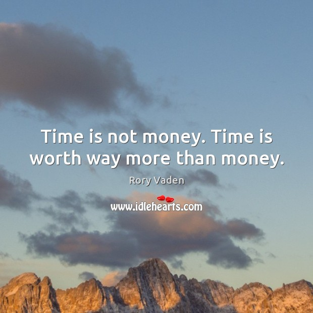Time is not money. Time is worth way more than money. Image