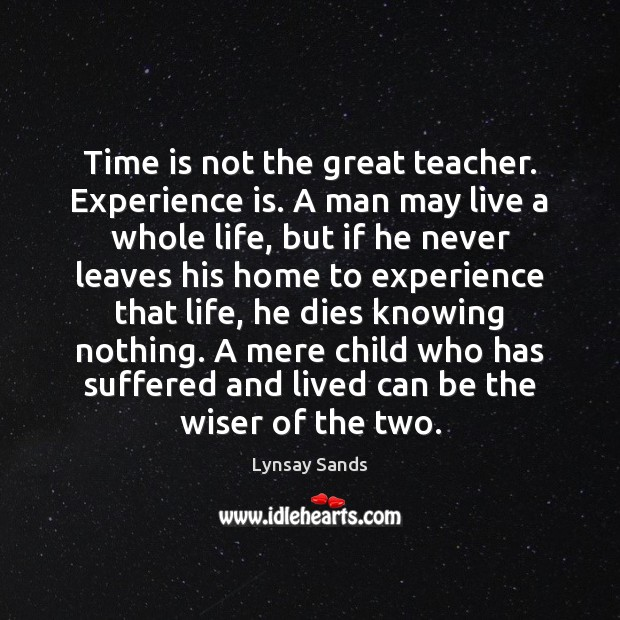 Time is not the great teacher. Experience is. A man may live Image