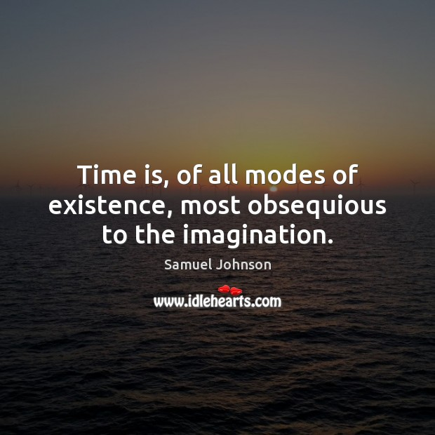 Time is, of all modes of existence, most obsequious to the imagination. Image