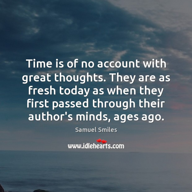 Time is of no account with great thoughts. They are as fresh Samuel Smiles Picture Quote