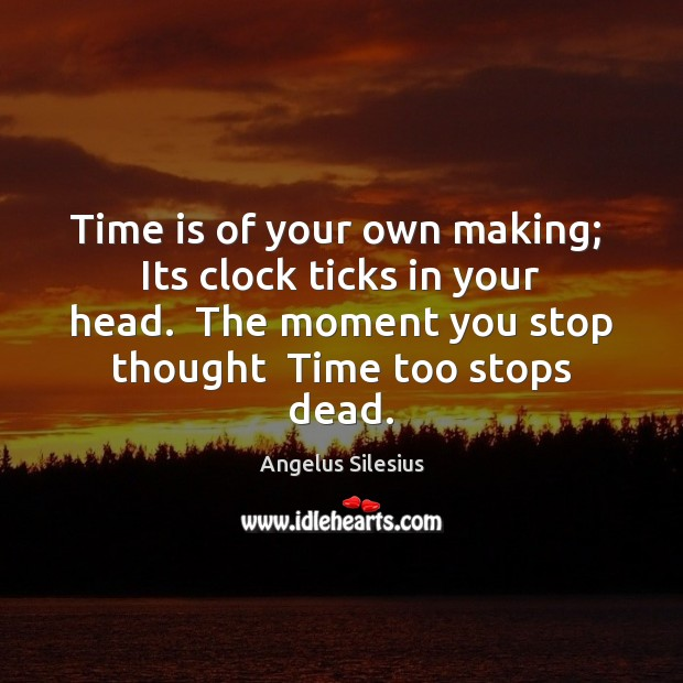 Image, Time is of your own making;  Its clock ticks in your head.