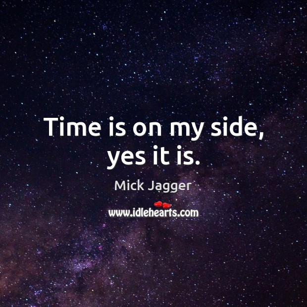 Image, Time is on my side, yes it is.