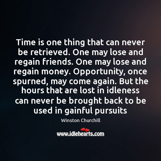 Time is one thing that can never be retrieved. One may lose Winston Churchill Picture Quote