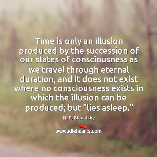 Time is only an illusion produced by the succession of our states H. P. Blavatsky Picture Quote